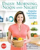 Daisy: Morning, Noon and Night - Bringing Your Family Together with Everyday Latin ebook by Daisy Martinez