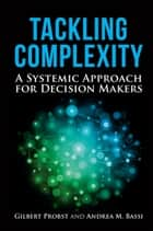 Tackling Complexity - A Systemic Approach for Decision Makers ebook by Gilbert Probst, Andrea Bassi