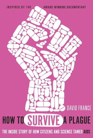 How to Survive a Plague - The Inside Story of How Citizens and Science Tamed AIDS ebook by David France