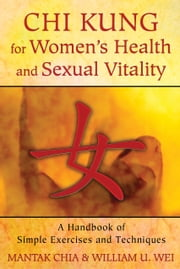 Chi Kung for Women's Health and Sexual Vitality - A Handbook of Simple Exercises and Techniques ebook by Mantak Chia,William U. Wei