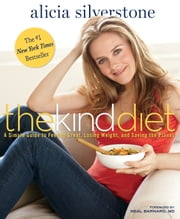 The Kind Diet: A Simple Guide to Feeling Great, Losing Weight, and Saving the Planet - A Simple Guide to Feeling Great, Losing Weight, and Saving the Planet ebook by Alicia Silverstone