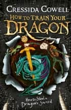How to Train Your Dragon: How to Steal a Dragon's Sword - Book 9 ebook by Cressida Cowell