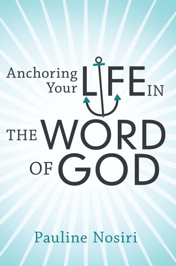 Anchoring Your Life in the Word of God ebook by Pauline Nosiri