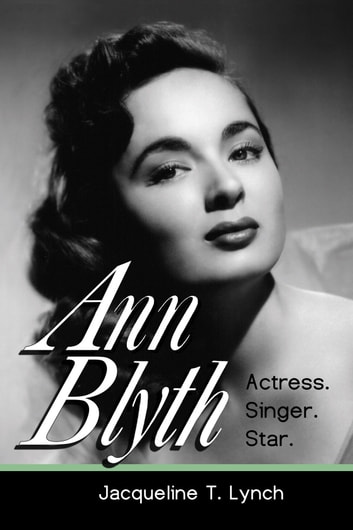 Ann Blyth: Actress. Singer. Star. ebook by Jacqueline T. Lynch