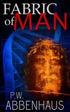 Fabric of Man (for Michael Crichton & Dan Brown fans) ebook by PW Abbenhaus