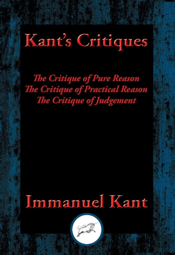 Kant's Critiques - The Critique of Pure Reason, The Critique of Practical Reason, The Critique of Judgement ebook by Immanuel Kant