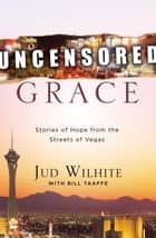 Uncensored Grace - Stories of Hope from the Streets of Vegas ebook by Jud Wilhite, Bill Taaffe