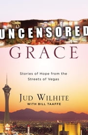 Uncensored Grace - Stories of Hope from the Streets of Vegas ebook by Jud Wilhite,Bill Taaffe