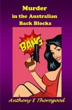 Murder in the Australian Back Blocks ebook by Anthony E Thorogood