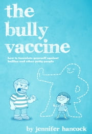 The Bully Vaccine: How to Innoculate Yourself Against Bullies and Other Obnoxious People ebook by Jennifer Hancock