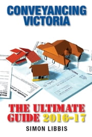 Conveyancing Victoria 2016-17 - The Ultimate Guide ebook by Simon Libbis