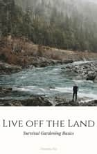 Live off the Land: Survival Gardening Basics ebook by Timothy Fox
