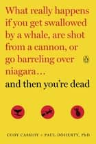 And Then You're Dead - What Really Happens If You Get Swallowed by a Whale, Are Shot from a Cannon, orGo Barreling over Niagara ebook by Cody Cassidy, Paul Doherty