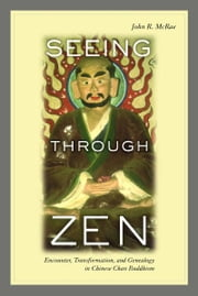 Seeing through Zen - Encounter, Transformation, and Genealogy in Chinese Chan Buddhism ebook by John R. Mcrae
