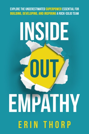 Inside Out Empathy - Explore the underestimated superpower essential for building, developing, and inspiring a rock-solid team ebook by Erin Thorp