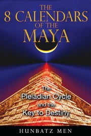The 8 Calendars of the Maya - The Pleiadian Cycle and the Key to Destiny ebook by Hunbatz Men