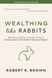 Wealthing Like Rabbits - An Original and Occasionally Hilarious Introduction to the World of Personal Finance eBook by Robert R. Brown