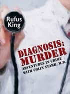 Diagnosis: Murder - Adventures in Crime with Colin Starr, M.D. ebook by Rufus King