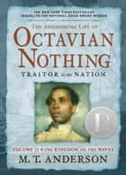 The Astonishing Life of Octavian Nothing, Traitor to the Nation, Volume II ebook by M.T. Anderson