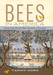 Bees in America - How the Honey Bee Shaped a Nation ebook by Tammy Horn