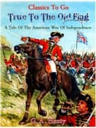 True to the Old Flag - A Tale of the American War of Independence ebook by G. A. Henty