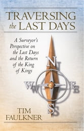 Traversing the Last Days - A Surveyor's Perspective on the Last Days and the Return of the King of Kings ebook by Tim Faulkner