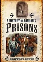 A History of London's Prisons ebook by Geoffrey Howse