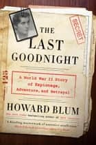 The Last Goodnight - A World War II Story of Espionage, Adventure, and Betrayal ebook by Howard Blum