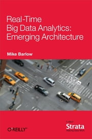Real-Time Big Data Analytics: Emerging Architecture ebook by Mike Barlow