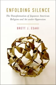 Enfolding Silence - The Transformation of Japanese American Religion and Art under Oppression ebook by Brett J. Esaki