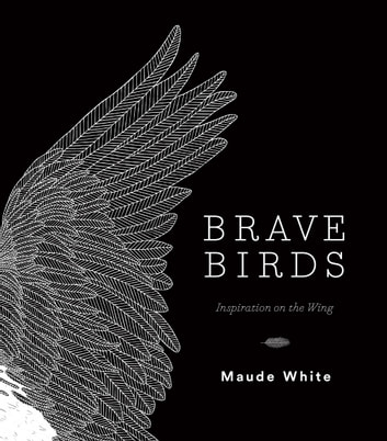 Brave Birds - Inspiration on the Wing ebook by Maude White