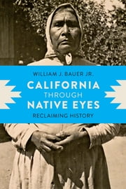 California through Native Eyes - Reclaiming History ebook by William J. Bauer Jr.