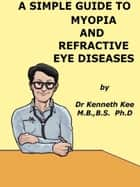 A Simple Guide to Myopia and Refractive Eye Diseases ebook by Kenneth Kee