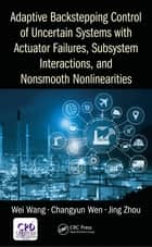 Adaptive Backstepping Control of Uncertain Systems with Actuator Failures, Subsystem Interactions, and Nonsmooth Nonlinearities ebook by Wei Wang, Changyun Wen, Jing Zhou