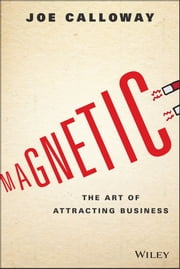 Magnetic - The Art of Attracting Business ebook by Joe Calloway