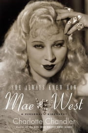 She Always Knew How: Mae West: A Personal Biography ebook by Chandler, Charlotte