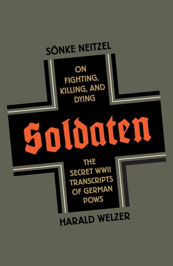 Soldaten - on fighting, killing, and dying: the secret WWII transcripts of German POWs ebook by Soenke Neitzel,Harald Welzer