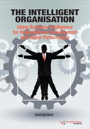 The Intelligent Organisation: Using Business Intelligence for Organisational Development and Better Performance ebook by Van Beek, Daan