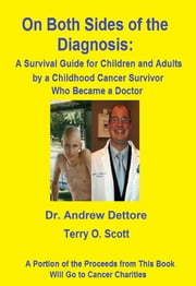 On Both Sides of the Diagnosis: A Survival Guide for Children and Adults Who Are Just Beginning a Fight With Cancer, Written by a Childhood Cancer Survivor Who Became a Doctor ebook by Terry O. Scott