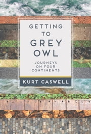 Getting to Grey Owl - Journeys on Four Continents ebook by Kurt Caswell