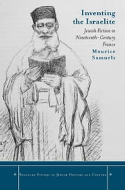 Inventing the Israelite - Jewish Fiction in Nineteenth-Century France ebook by Maurice Samuels