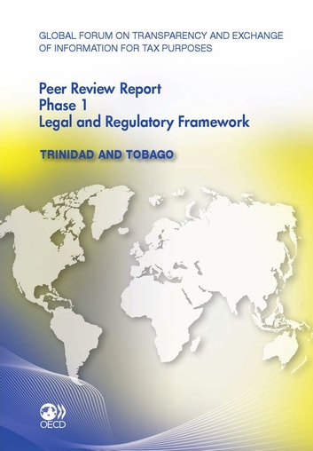 Global Forum on Transparency and Exchange of Information for Tax Purposes Peer Reviews: Trinidad and Tobago 2011 - Phase 1: Legal and Regulatory Framework ebook by Collective