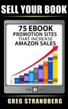 Sell Your Book: 75 eBook Promotion Sites That Increase Amazon Sales ebook by Greg Strandberg