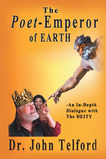 The Poet-Emperor of Earth: An in-Depth Dialogue with the Deity ebook by Dr. John Telford