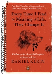 Every Time I Find the Meaning of Life, They Change It - Wisdom of the Great Philosophers on How to Live ebook by Daniel Klein