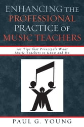 Enhancing the Professional Practice of Music Teachers - 101 Tips that Principals Want Music Teachers to Know and Do ebook by Paul G. Young