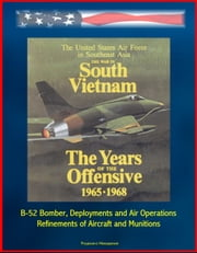 The War in South Vietnam: The Years of the Offensive 1965-1968 - The United States Air Force in Southeast Asia - B-52 Bomber, Deployments and Air Operations, Refinements of Aircraft and Munitions ebook by Progressive Management