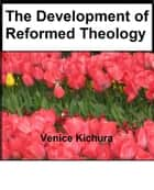 The Development of Reformed Theology ebook by Venice Kichura