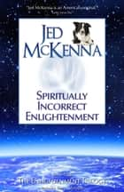 Spiritually Incorrect Enlightenment MMX ebook by Jed McKenna