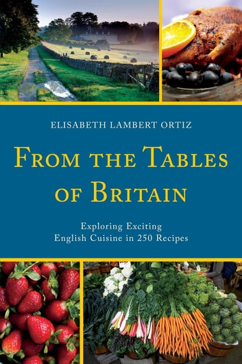 From the Tables of Britain - Exploring Exciting English Cuisine in 250 Recipes ebook by Elisabeth Lambert Ortiz